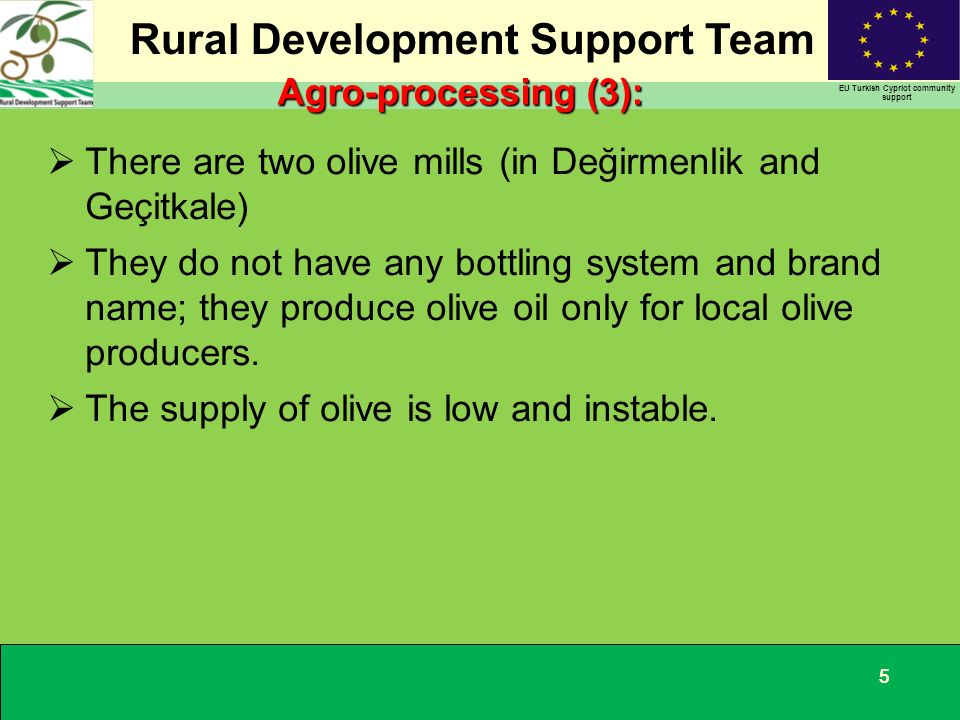 Rural Development Support Team EU Turkish Cypriot community support 555 There are two olive mills (in Değirmenlik and Geçitkale) They do not have any bottling system and brand name; they produce olive oil only for local olive producers.
