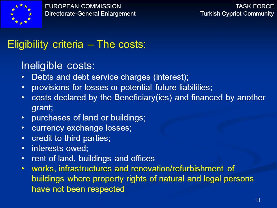EUROPEAN COMMISSION Directorate-General Enlargement TASK FORCE Turkish Cypriot Community 11 Eligibility criteria – The costs: Ineligible costs: Debts