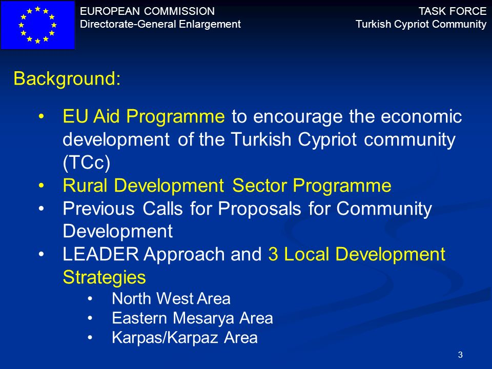 EUROPEAN COMMISSION Directorate-General Enlargement TASK FORCE Turkish Cypriot Community 3 Background: EU Aid Programme to encourage the economic deve