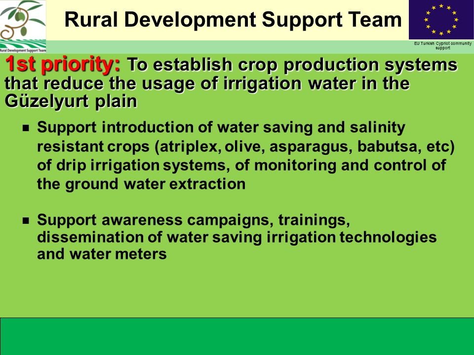 Rural Development Support Team EU Turkish Cypriot community support n Support introduction of water saving and salinity resistant crops (atriplex, olive, asparagus, babutsa, etc) of drip irrigation systems, of monitoring and control of the ground water extraction n Support awareness campaigns, trainings, dissemination of water saving irrigation technologies and water meters 1st priority: To establish crop production systems that reduce the usage of irrigation water in the Güzelyurt plain