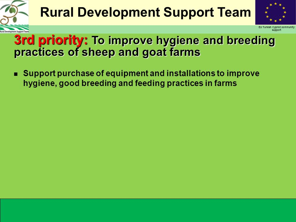 Rural Development Support Team EU Turkish Cypriot community support n Support purchase of equipment and installations to improve hygiene, good breeding and feeding practices in farms 3rd priority: To improve hygiene and breeding practices of sheep and goat farms