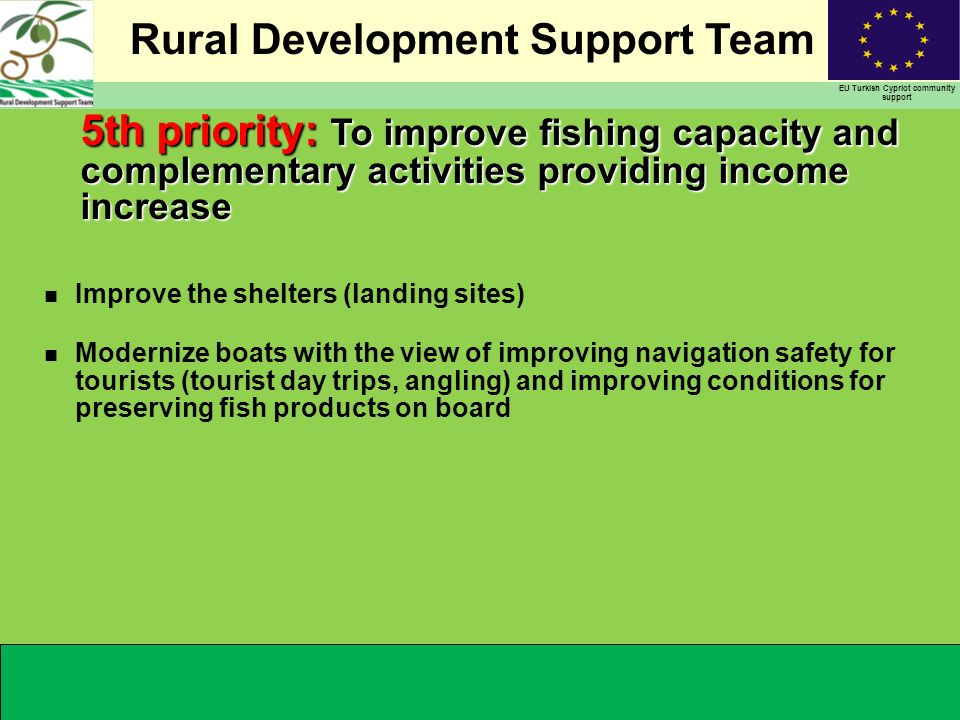 Rural Development Support Team EU Turkish Cypriot community support 5th priority: To improve fishing capacity and complementary activities providing income increase n Improve the shelters (landing sites) n Modernize boats with the view of improving navigation safety for tourists (tourist day trips, angling) and improving conditions for preserving fish products on board