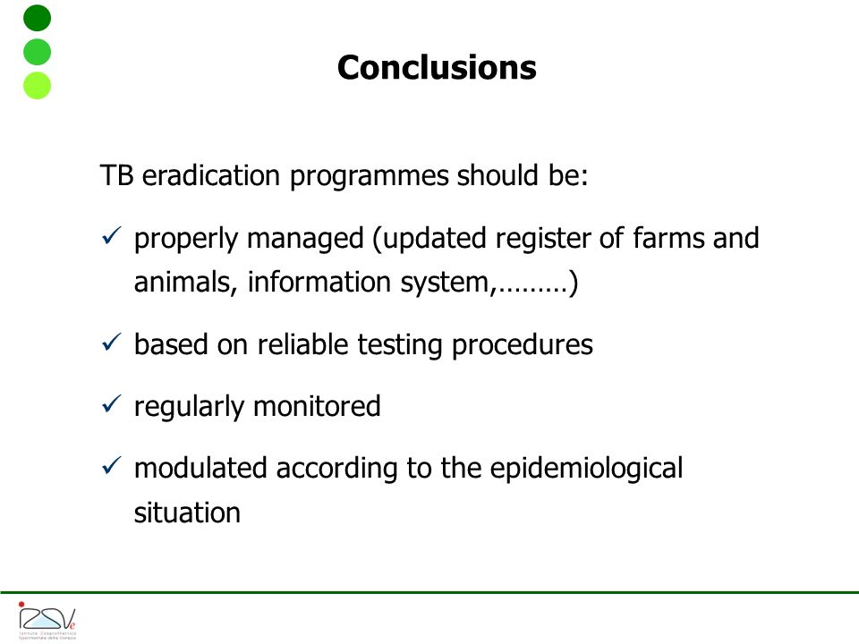 Conclusions TB eradication programmes should be: properly managed (updated register of farms and animals, information system,………) based on reliable testing procedures regularly monitored modulated according to the epidemiological situation