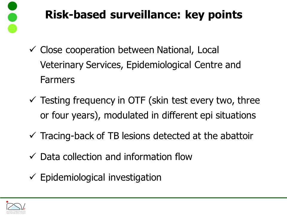 Risk-based surveillance: key points Close cooperation between National, Local Veterinary Services, Epidemiological Centre and Farmers Testing frequency in OTF (skin test every two, three or four years), modulated in different epi situations Tracing-back of TB lesions detected at the abattoir Data collection and information flow Epidemiological investigation