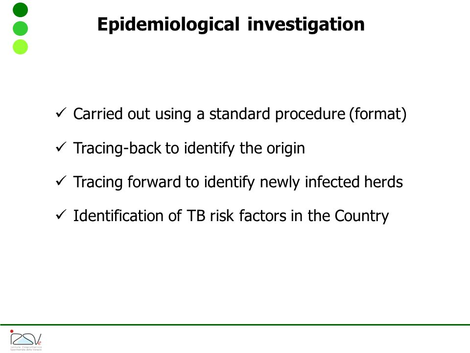 Carried out using a standard procedure (format) Tracing-back to identify the origin Tracing forward to identify newly infected herds Identification of TB risk factors in the Country