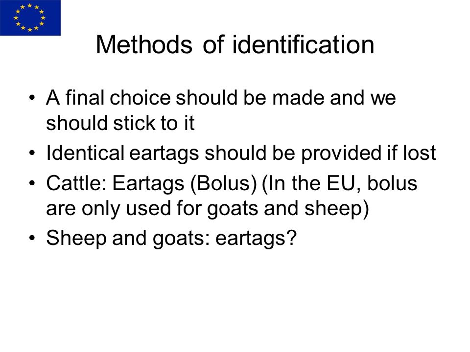 Methods of identification A final choice should be made and we should stick to it Identical eartags should be provided if lost Cattle: Eartags (Bolus) (In the EU, bolus are only used for goats and sheep) Sheep and goats: eartags?