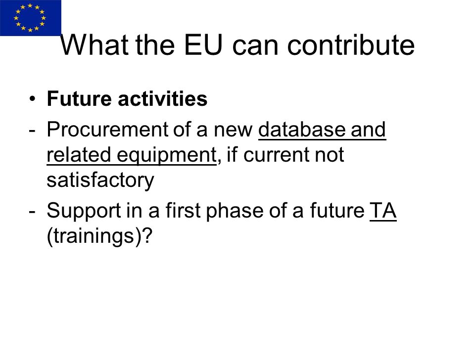 Future activities -Procurement of a new database and related equipment, if current not satisfactory -Support in a first phase of a future TA (trainings).