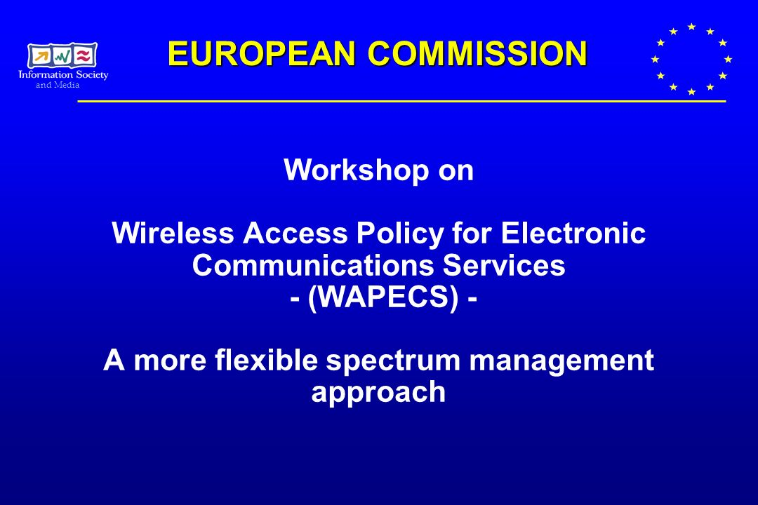 and Media Workshop on Wireless Access Policy for Electronic Communications Services - (WAPECS) - A more flexible spectrum management approach EUROPEAN COMMISSION