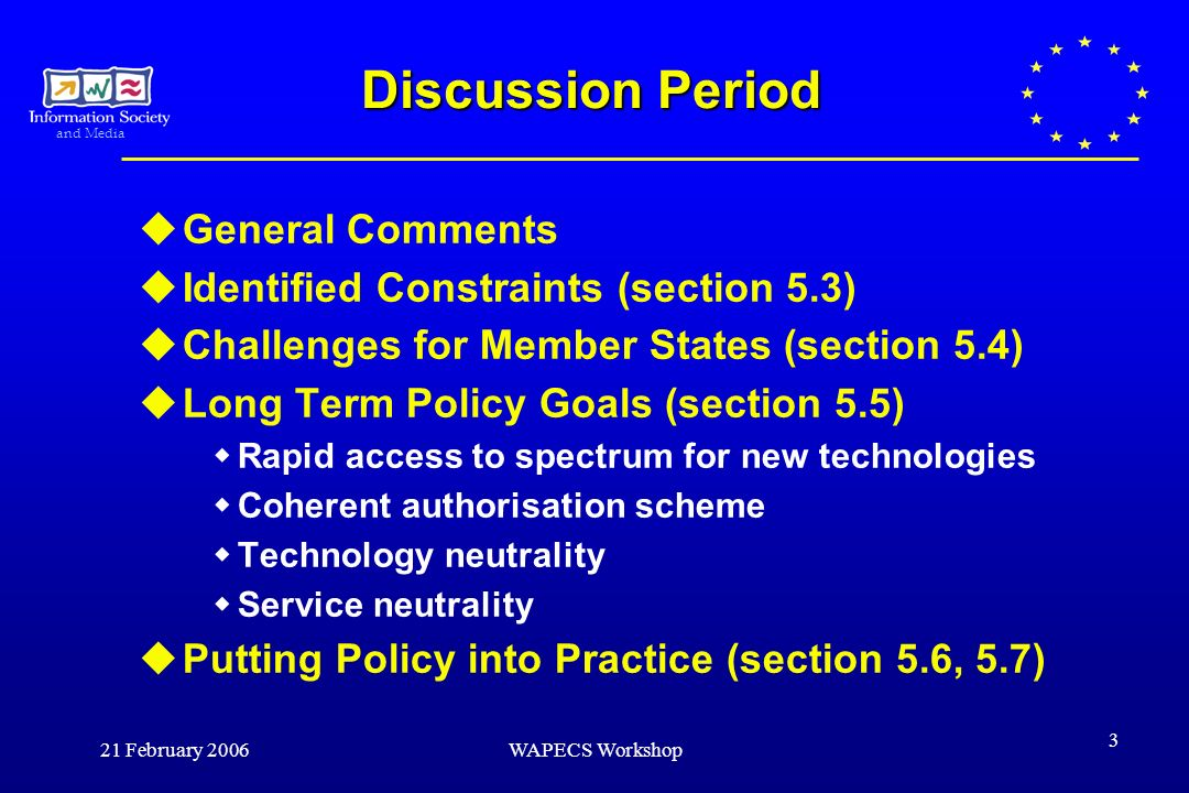 and Media 21 February 2006WAPECS Workshop 3 Discussion Period General Comments Identified Constraints (section 5.3) Challenges for Member States (section 5.4) Long Term Policy Goals (section 5.5) Rapid access to spectrum for new technologies Coherent authorisation scheme Technology neutrality Service neutrality Putting Policy into Practice (section 5.6, 5.7)