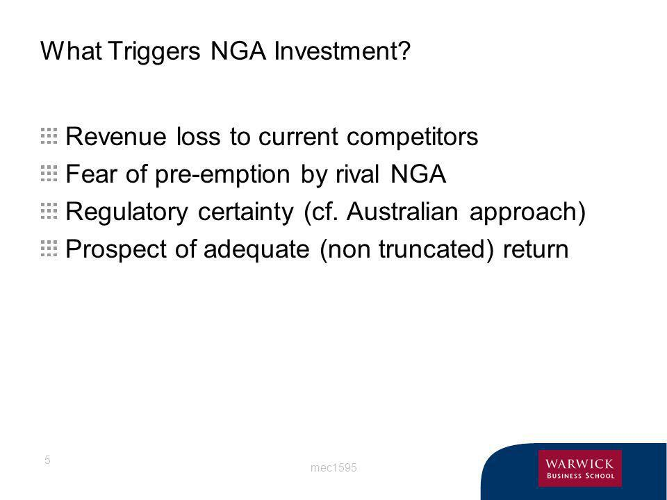 mec1595 5 What Triggers NGA Investment? Revenue loss to current competitors Fear of pre-emption by rival NGA Regulatory certainty (cf. Australian appr