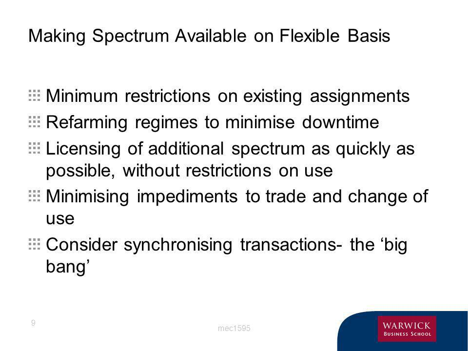 mec1595 9 Making Spectrum Available on Flexible Basis Minimum restrictions on existing assignments Refarming regimes to minimise downtime Licensing of