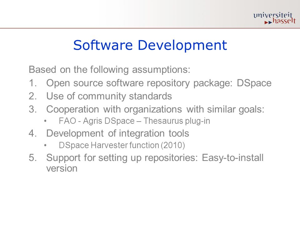 Software Development Based on the following assumptions: 1.Open source software repository package: DSpace 2.Use of community standards 3.Cooperation with organizations with similar goals: FAO - Agris DSpace – Thesaurus plug-in 4.Development of integration tools DSpace Harvester function (2010) 5.Support for setting up repositories: Easy-to-install version