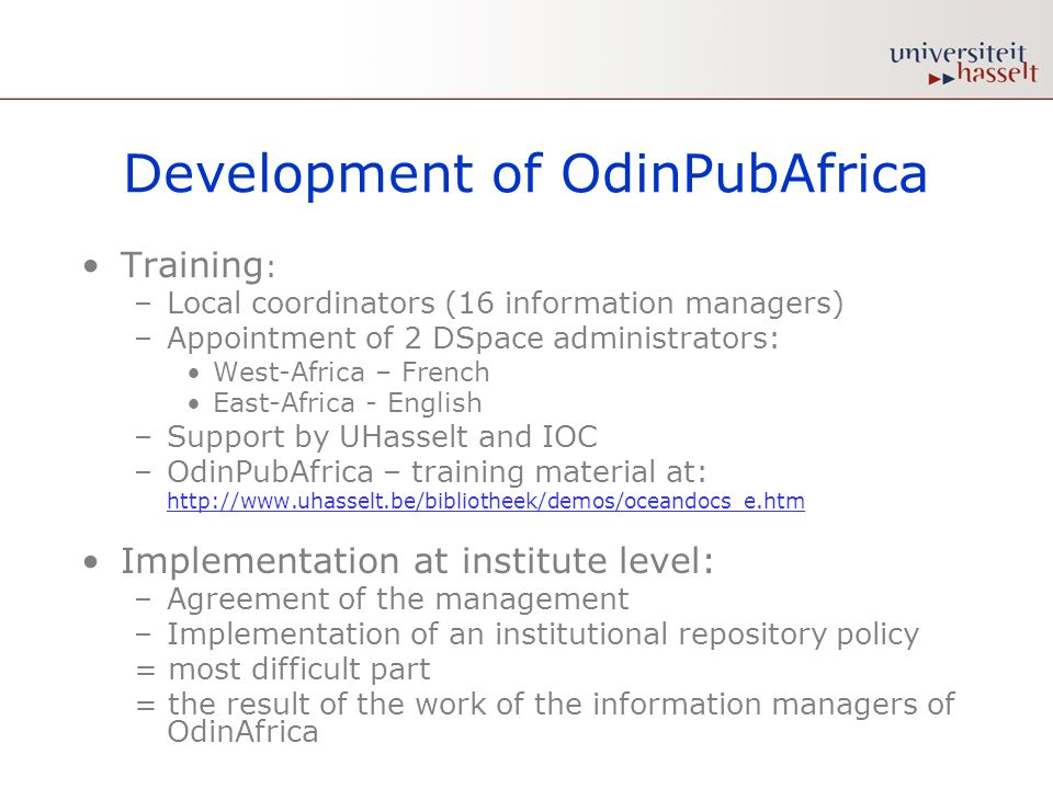 Development of OdinPubAfrica Training : –Local coordinators (16 information managers) –Appointment of 2 DSpace administrators: West-Africa – French East-Africa - English –Support by UHasselt and IOC –OdinPubAfrica – training material at: http://www.uhasselt.be/bibliotheek/demos/oceandocs_e.htm http://www.uhasselt.be/bibliotheek/demos/oceandocs_e.htm Implementation at institute level: –Agreement of the management –Implementation of an institutional repository policy = most difficult part = the result of the work of the information managers of OdinAfrica