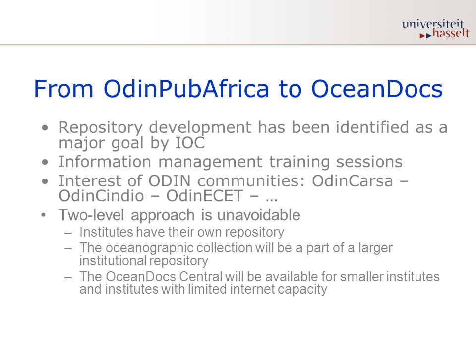 From OdinPubAfrica to OceanDocs Repository development has been identified as a major goal by IOC Information management training sessions Interest of ODIN communities: OdinCarsa – OdinCindio – OdinECET – … Two-level approach is unavoidable –Institutes have their own repository –The oceanographic collection will be a part of a larger institutional repository –The OceanDocs Central will be available for smaller institutes and institutes with limited internet capacity