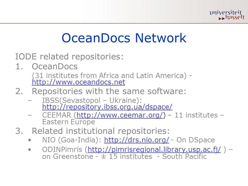 OceanDocs Network IODE related repositories: 1.OceanDocs (31 institutes from Africa and Latin America) - http://www.oceandocs.net http://www.oceandocs.net 2.Repositories with the same software: –IBSS(Sevastopol – Ukraine): http://repository.ibss.org.ua/dspace/ http://repository.ibss.org.ua/dspace/ –CEEMAR (http://www.ceemar.org/) – 11 institutes – Eastern Europehttp://www.ceemar.org/ 3.Related institutional repositories: NIO (Goa-India): http://drs.nio.org/ - On DSpacehttp://drs.nio.org/ ODINPimris (http://pimrisregional.library.usp.ac.fj/ ) – on Greenstone - ± 15 institutes - South Pacifichttp://pimrisregional.library.usp.ac.fj/