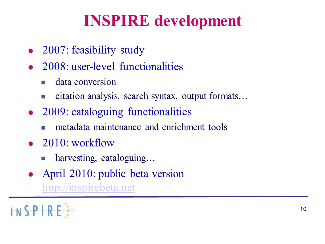 10 INSPIRE development 2007: feasibility study 2008: user-level functionalities data conversion citation analysis, search syntax, output formats… 2009: cataloguing functionalities metadata maintenance and enrichment tools 2010: workflow harvesting, cataloguing… April 2010: public beta version http://inspirebeta.net http://inspirebeta.net
