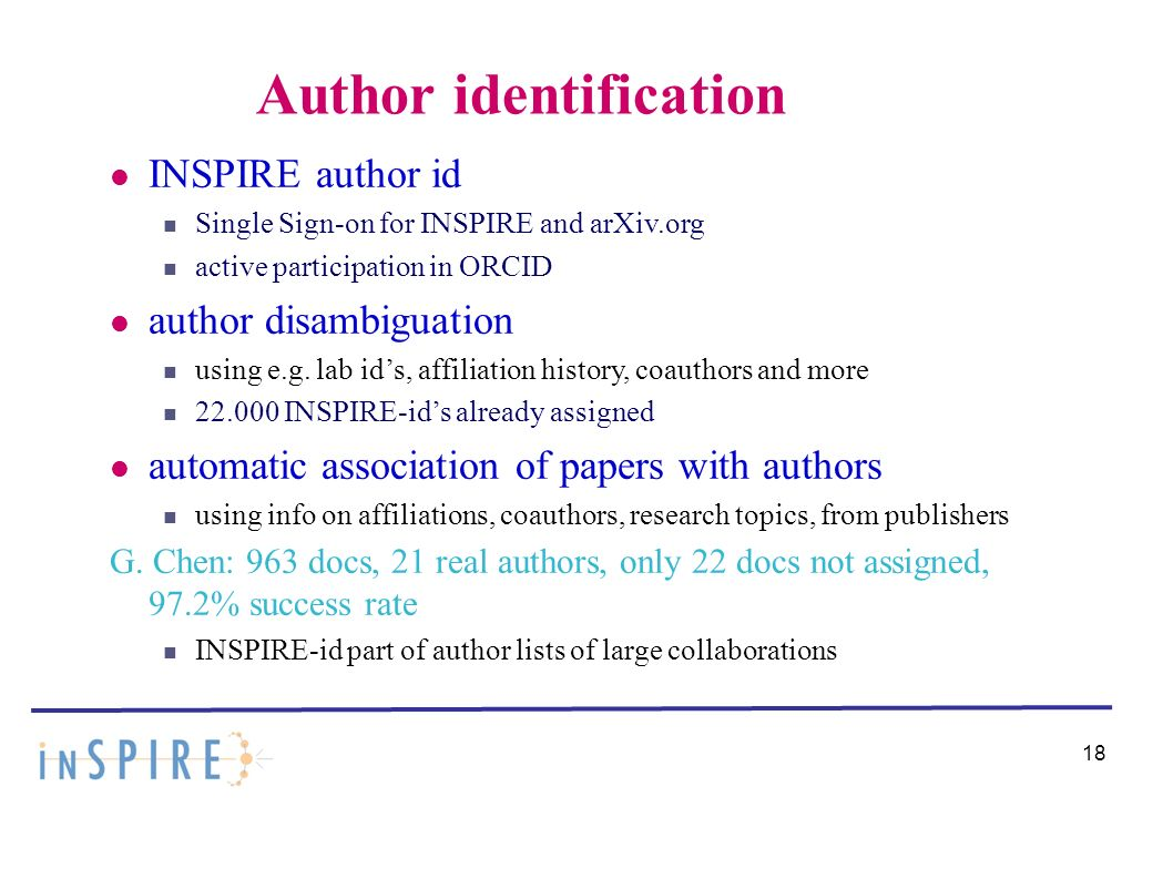 18 Author identification INSPIRE author id Single Sign-on for INSPIRE and arXiv.org active participation in ORCID author disambiguation using e.g.