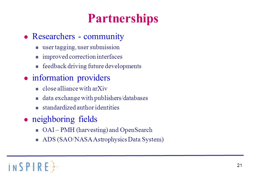 21 Partnerships Researchers - community user tagging, user submission improved correction interfaces feedback driving future developments information providers close alliance with arXiv data exchange with publishers/databases standardized author identities neighboring fields OAI – PMH (harvesting) and OpenSearch ADS (SAO/NASA Astrophysics Data System)
