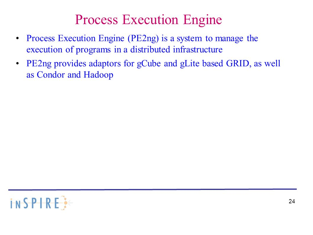 Process Execution Engine Process Execution Engine (PE2ng) is a system to manage the execution of programs in a distributed infrastructure PE2ng provides adaptors for gCube and gLite based GRID, as well as Condor and Hadoop 24