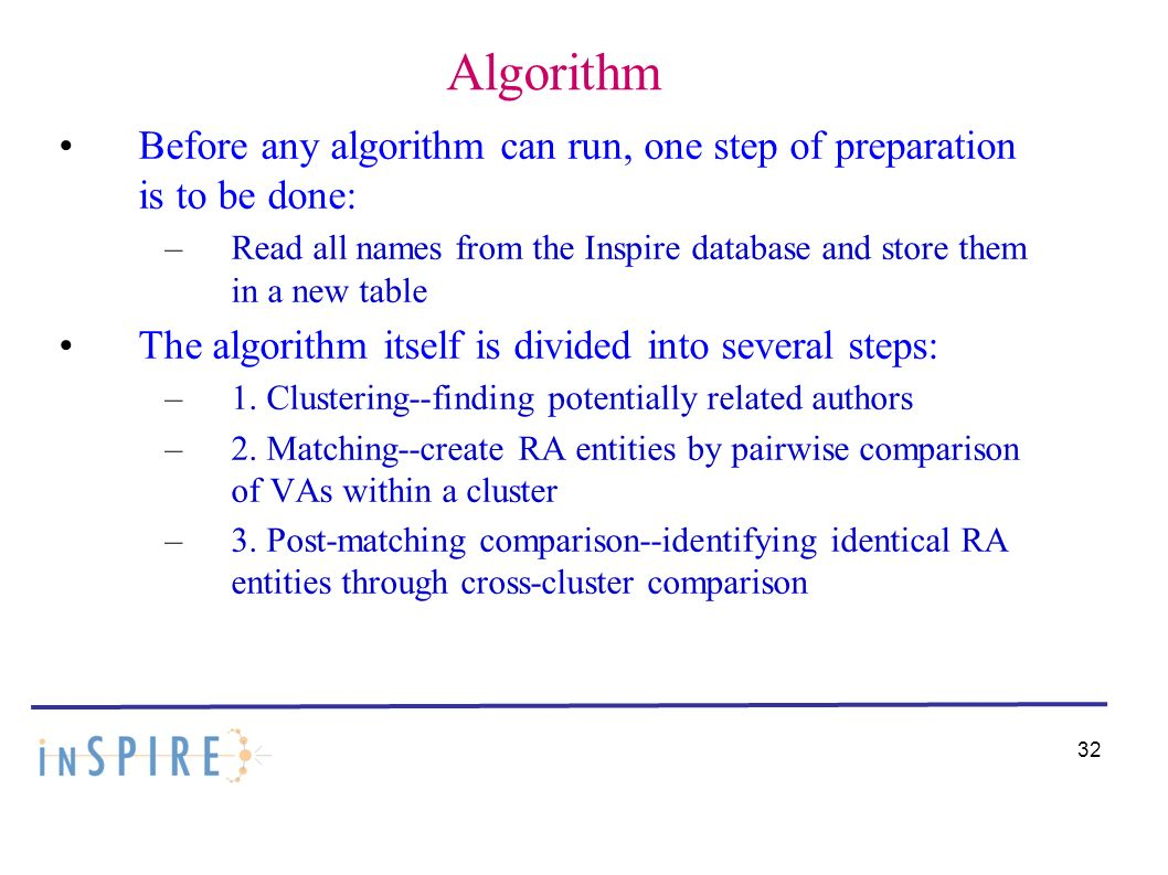 Algorithm Before any algorithm can run, one step of preparation is to be done: –Read all names from the Inspire database and store them in a new table The algorithm itself is divided into several steps: –1.