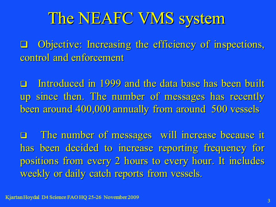 Kjartan Hoydal D4 Science FAO HQ November The NEAFC VMS system Objective: Increasing the efficiency of inspections, control and enforcement Objective: Increasing the efficiency of inspections, control and enforcement Introduced in 1999 and the data base has been built up since then.