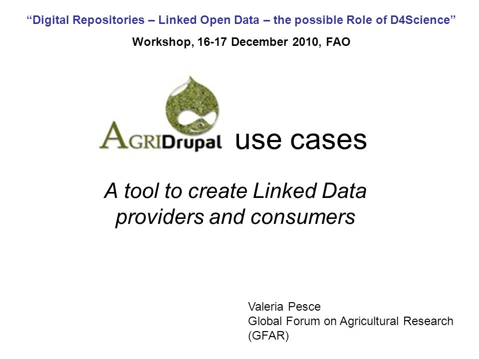 Digital Repositories – Linked Open Data – the possible Role of D4Science Workshop, December 2010, FAO use cases A tool to create Linked Data providers and consumers Valeria Pesce Global Forum on Agricultural Research (GFAR)