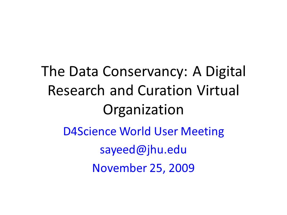 The Data Conservancy: A Digital Research and Curation Virtual Organization D4Science World User Meeting sayeed@jhu.edu November 25, 2009