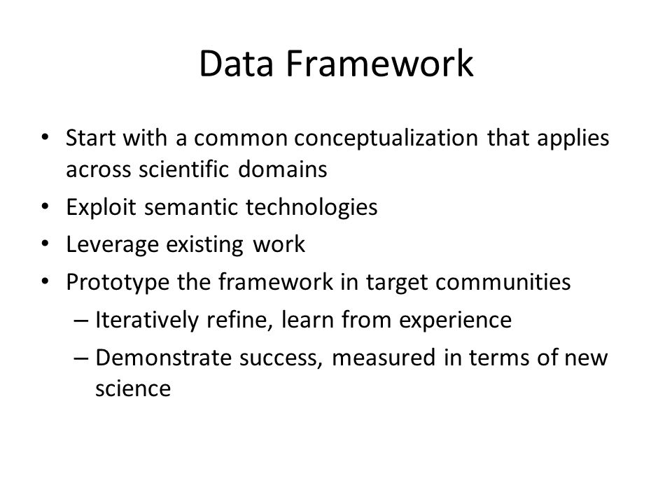Data Framework Start with a common conceptualization that applies across scientific domains Exploit semantic technologies Leverage existing work Prototype the framework in target communities – Iteratively refine, learn from experience – Demonstrate success, measured in terms of new science