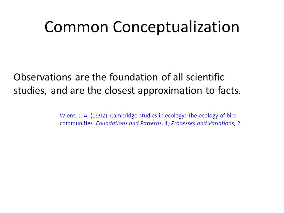 Common Conceptualization Observations are the foundation of all scientific studies, and are the closest approximation to facts.