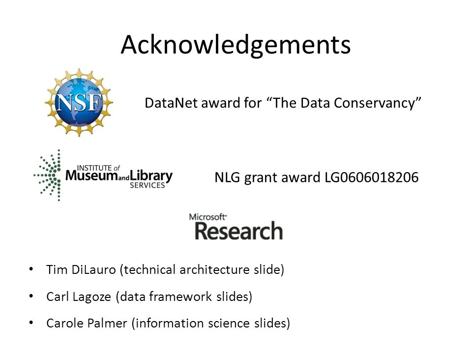 Acknowledgements Tim DiLauro (technical architecture slide) Carl Lagoze (data framework slides) Carole Palmer (information science slides) NLG grant award LG0606018206 DataNet award for The Data Conservancy