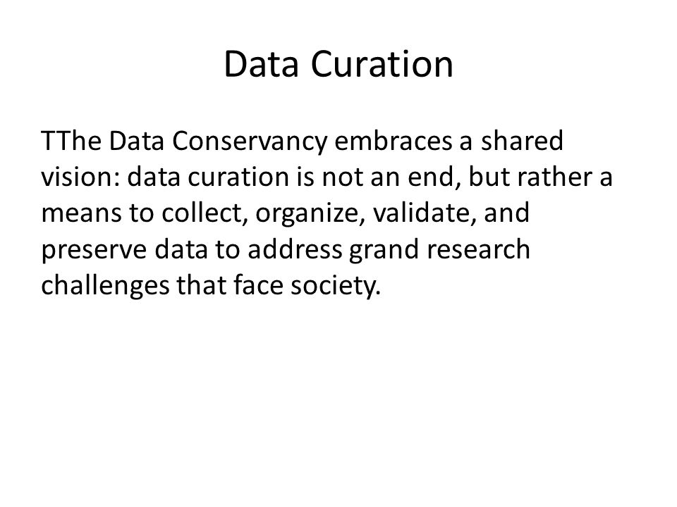 Data Curation TThe Data Conservancy embraces a shared vision: data curation is not an end, but rather a means to collect, organize, validate, and preserve data to address grand research challenges that face society.