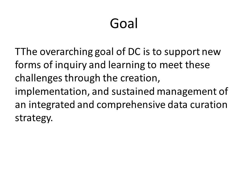 Goal TThe overarching goal of DC is to support new forms of inquiry and learning to meet these challenges through the creation, implementation, and sustained management of an integrated and comprehensive data curation strategy.