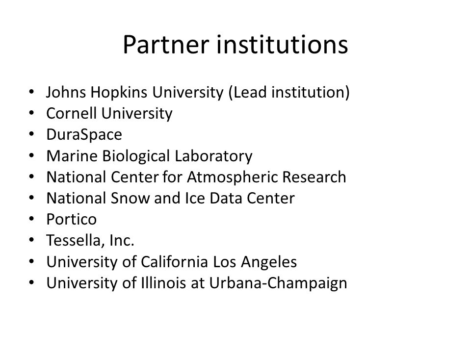 Partner institutions Johns Hopkins University (Lead institution) Cornell University DuraSpace Marine Biological Laboratory National Center for Atmospheric Research National Snow and Ice Data Center Portico Tessella, Inc.