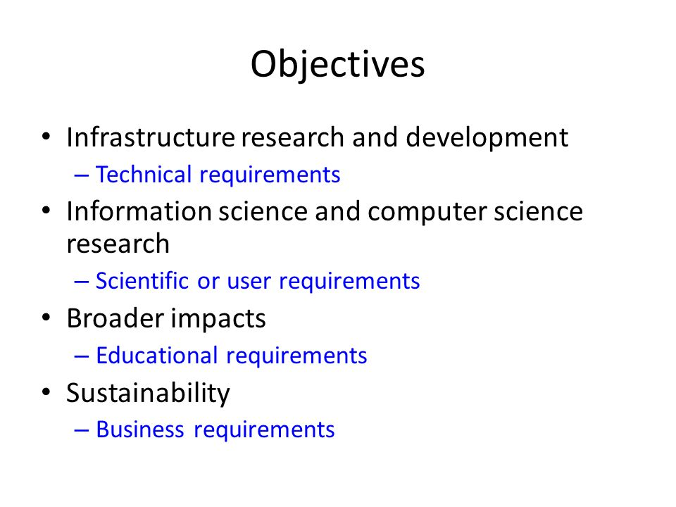 Objectives Infrastructure research and development – Technical requirements Information science and computer science research – Scientific or user requirements Broader impacts – Educational requirements Sustainability – Business requirements