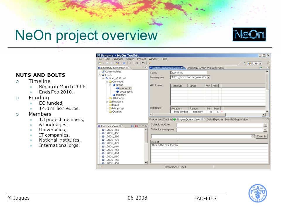 06-2008 FAO-FIES Y. Jaques NeOn project overview NUTS AND BOLTS Timeline Began in March 2006. Ends Feb 2010. Funding EC funded, 14.3 million euros. Me
