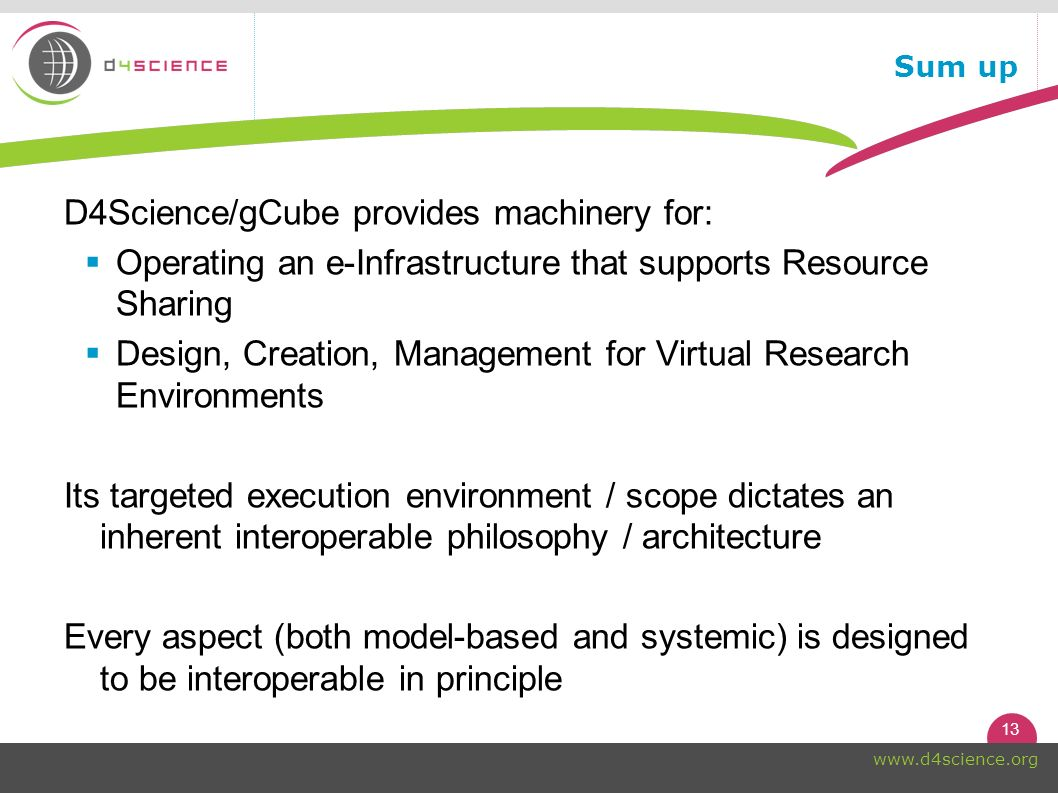 13 www.d4science.org Sum up D4Science/gCube provides machinery for: Operating an e-Infrastructure that supports Resource Sharing Design, Creation, Management for Virtual Research Environments Its targeted execution environment / scope dictates an inherent interoperable philosophy / architecture Every aspect (both model-based and systemic) is designed to be interoperable in principle