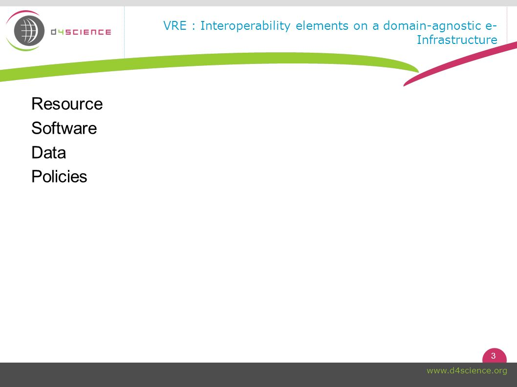 3 www.d4science.org VRE : Interoperability elements on a domain-agnostic e- Infrastructure Resource Software Data Policies