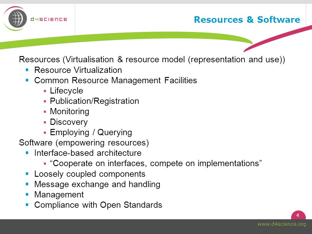 4 www.d4science.org Resources & Software Resources (Virtualisation & resource model (representation and use)) Resource Virtualization Common Resource Management Facilities Lifecycle Publication/Registration Monitoring Discovery Employing / Querying Software (empowering resources) Interface-based architecture Cooperate on interfaces, compete on implementations Loosely coupled components Message exchange and handling Management Compliance with Open Standards