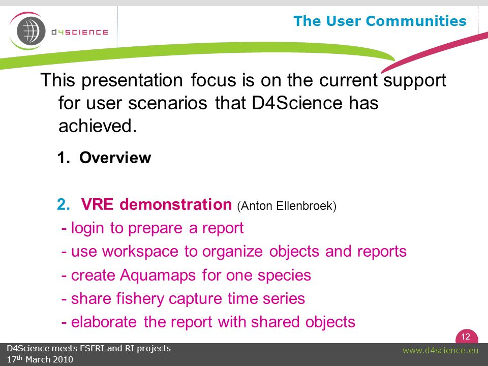 12 www.d4science.eu The User Communities This presentation focus is on the current support for user scenarios that D4Science has achieved.