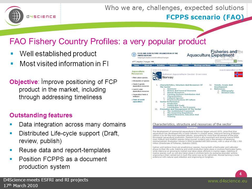 4 www.d4science.eu Objective: Ìmprove positioning of FCP product in the market, including through addressing timeliness Outstanding features Data integration across many domains Distributed Life-cycle support (Draft, review, publish) Reuse data and report-templates Position FCPPS as a document production system Who we are, challenges, expected solutions FCPPS scenario (FAO) FAO Fishery Country Profiles: a very popular product Well established product Most visited information in FI D4Science meets ESFRI and RI projects 17 th March 2010