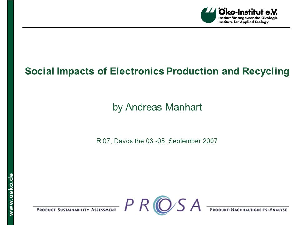 www.oeko.de Social Impacts of Electronics Production and Recycling by Andreas Manhart R07, Davos the 03.-05.