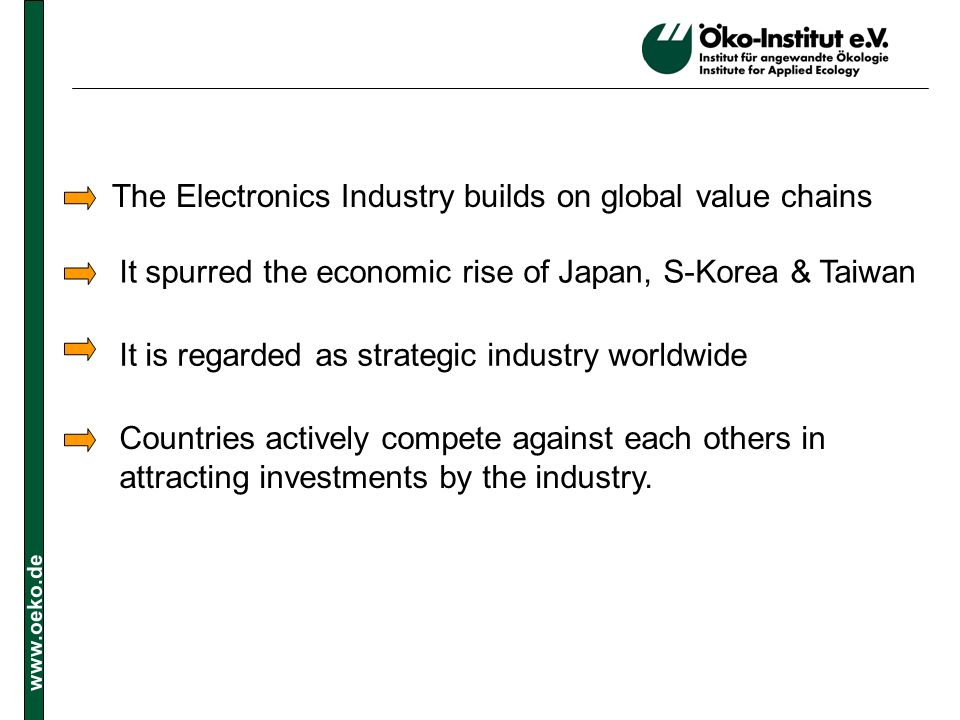 www.oeko.de The Electronics Industry builds on global value chains It spurred the economic rise of Japan, S-Korea & Taiwan It is regarded as strategic industry worldwide Countries actively compete against each others in attracting investments by the industry.