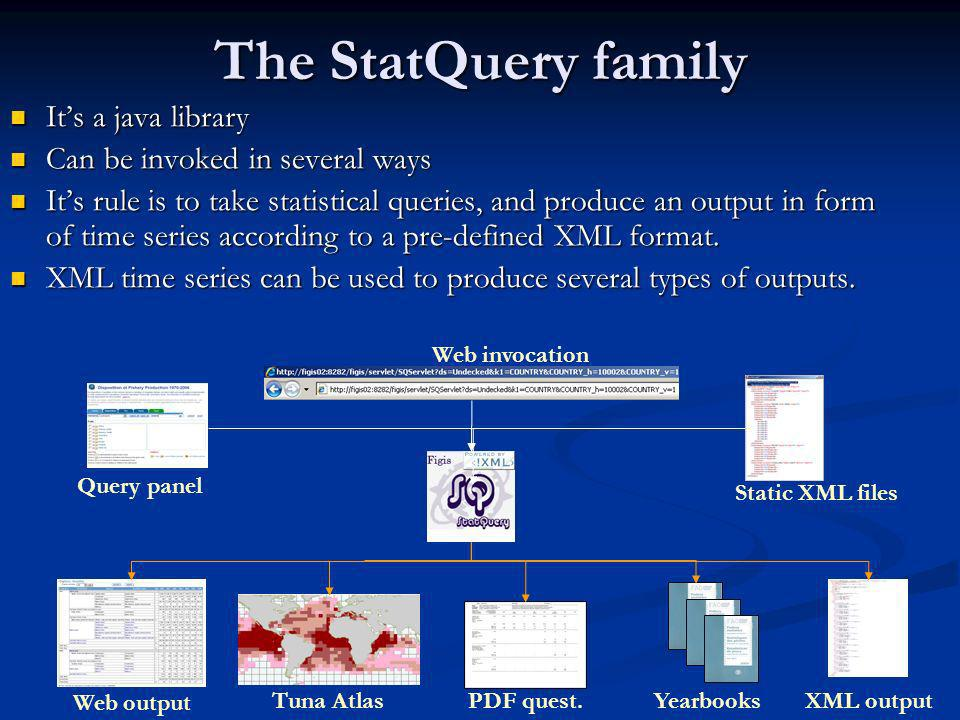 The StatQuery family Its a java library Its a java library Can be invoked in several ways Can be invoked in several ways Its rule is to take statistical queries, and produce an output in form of time series according to a pre-defined XML format.