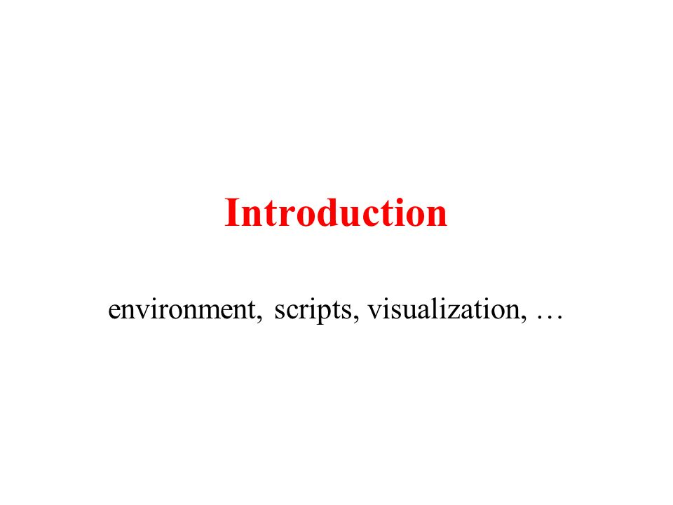 Introduction environment, scripts, visualization, …