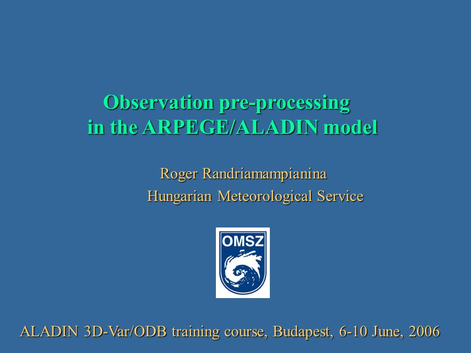 Observation pre-processing in the ARPEGE/ALADIN model Observation pre-processing in the ARPEGE/ALADIN model Roger Randriamampianina Roger Randriamampianina Hungarian Meteorological Service Hungarian Meteorological Service ALADIN 3D-Var/ODB training course, Budapest, 6-10 June, 2006