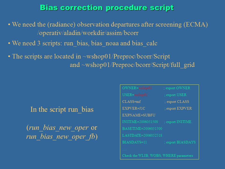 Bias correction procedure script We need the (radiance) observation departures after screening (ECMA) /operativ/aladin/workdir/assim/bcorr OWNER=wshop01 ; export OWNER USER=wshop01 ; export USER CLASS=mf ; export CLASS EXPVER=J1C ; export EXPVER EXPNAME=SUBFU INITIME=2006051500 ; export INITIME BASETIME=2006051500 LASTDATE=2006052518 BIASDAYS=11 ; export BIASDAYS ….