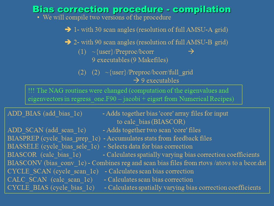 Bias correction procedure - compilation We will compile two versions of the procedure 1- with 30 scan angles (resolution of full AMSU-A grid) 2- with 90 scan angles (resolution of full AMSU-B grid) (1)~{user}/Preproc/bcorr 9 executables (9 Makefiles) (2)(2) ~{user}/Preproc/bcorr/full_grid 9 executables ADD_BIAS (add_bias_1c) - Adds together bias core array files for input to calc_bias (BIASCOR) ADD_SCAN (add_scan_1c) - Adds together two scan core files BIASPREP (cycle_bias_prep_1c) - Accumulates stats from feedback files BIASSELE (cycle_bias_sele_1c) - Selects data for bias correction BIASCOR (calc_bias_1c) - Calculates spatially varying bias correction coefficients BIASCONV (bias_conv_1c) - Combines reg and scan bias files from rtovs /atovs to a bcor.dat CYCLE_SCAN (cycle_scan_1c) - Calculates scan bias correction CALC_SCAN (calc_scan_1c) - Calculates scan bias correction CYCLE_BIAS (cycle_bias_1c) - Calculates spatially varying bias correction coefficients !!.