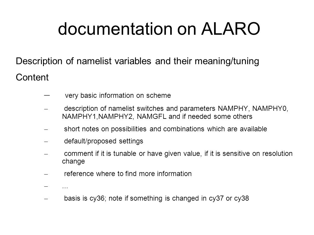 documentation on ALARO Description of namelist variables and their meaning/tuning Content – very basic information on scheme – description of namelist switches and parameters NAMPHY, NAMPHY0, NAMPHY1,NAMPHY2, NAMGFL and if needed some others – short notes on possibilities and combinations which are available – default/proposed settings – comment if it is tunable or have given value, if it is sensitive on resolution change – reference where to find more information –...