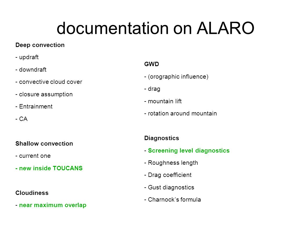 documentation on ALARO Deep convection - updraft - downdraft - convective cloud cover - closure assumption - Entrainment - CA Shallow convection - current one - new inside TOUCANS Cloudiness - near maximum overlap GWD - (orographic influence) - drag - mountain lift - rotation around mountain Diagnostics - Screening level diagnostics - Roughness length - Drag coefficient - Gust diagnostics - Charnocks formula