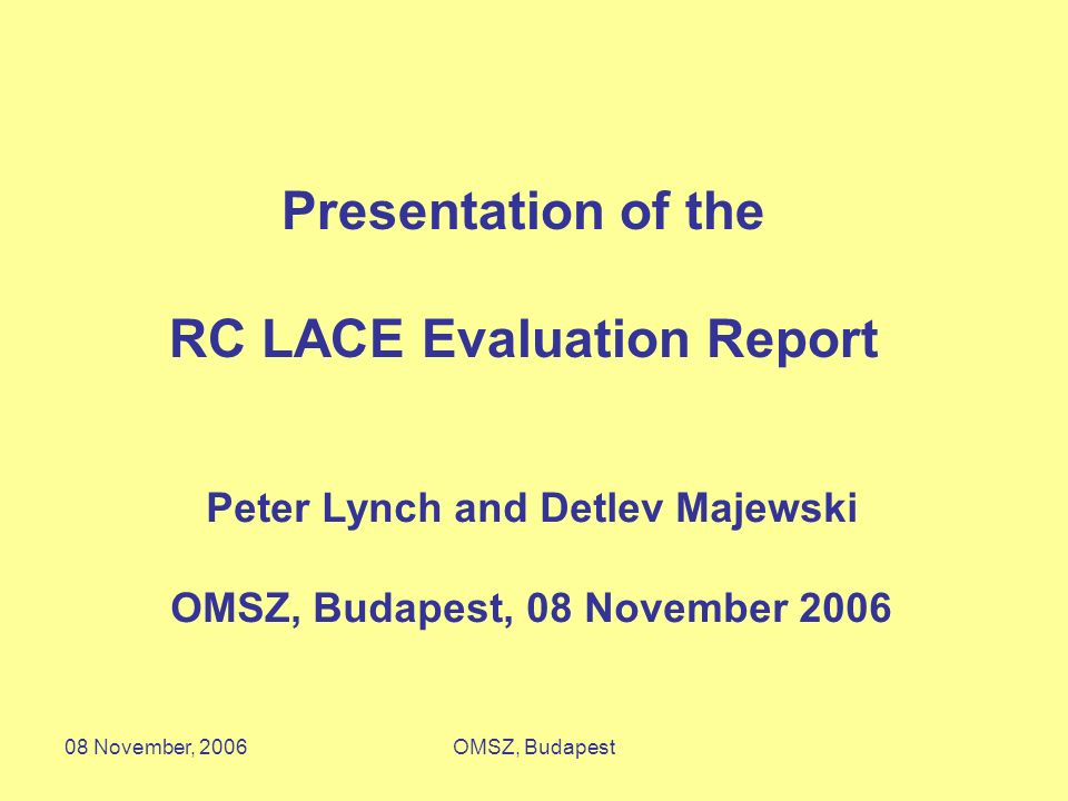 08 November, 2006OMSZ, Budapest RC LACE Evaluation Report Peter Lynch and Detlev Majewski 15 May 2006 Peter Lynch and Detlev Majewski OMSZ, Budapest,